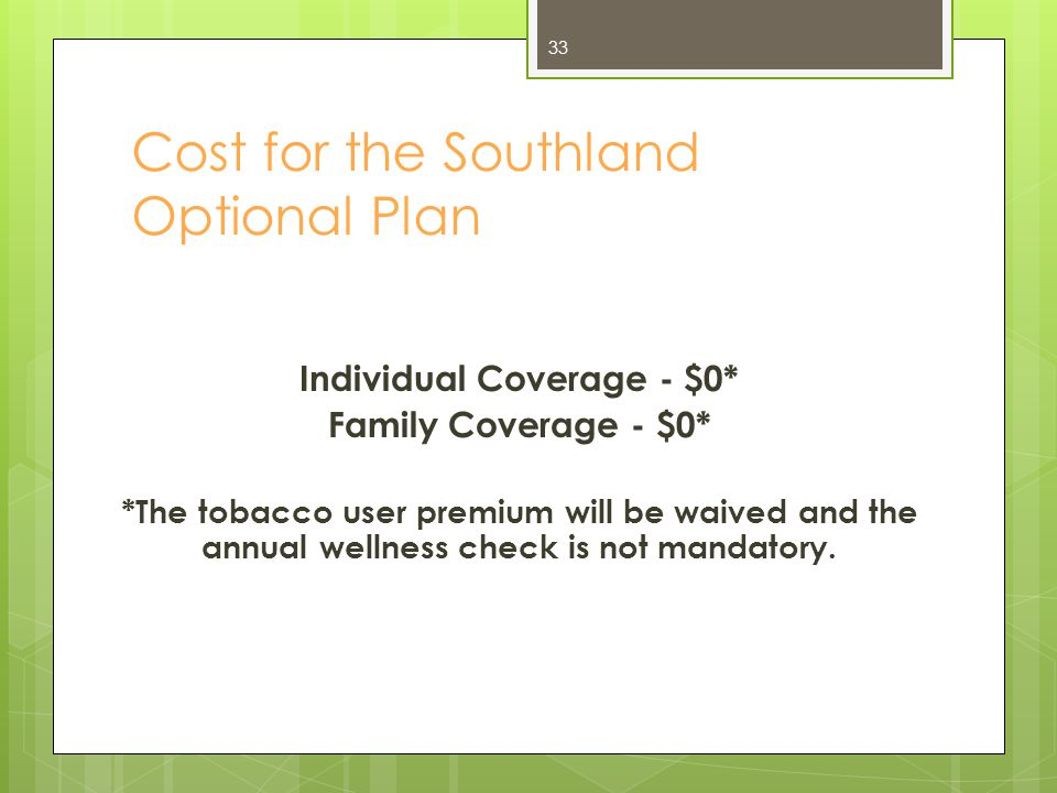 Cost for the Southland Optional Plan Individual Coverage - $0* Family Coverage - $0* *The tobacco user premium will be waived and the annual wellness