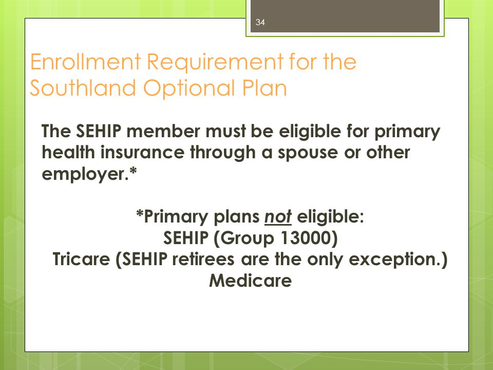 Enrollment Requirement for the Southland Optional Plan The SEHIP member must be eligible for primary health insurance through a spouse or other employ