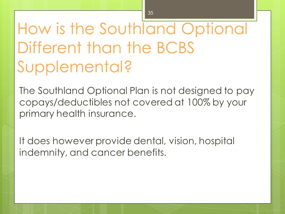 The Southland Optional Plan is not designed to pay copays/deductibles not covered at 100% by your primary health insurance. It does however provide de