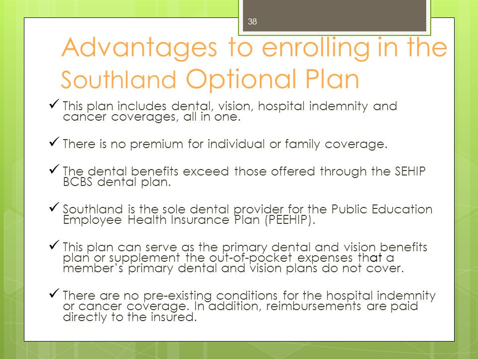 Advantages to enrolling in the Southland Optional Plan This plan includes dental, vision, hospital indemnity and cancer coverages, all in one. There i