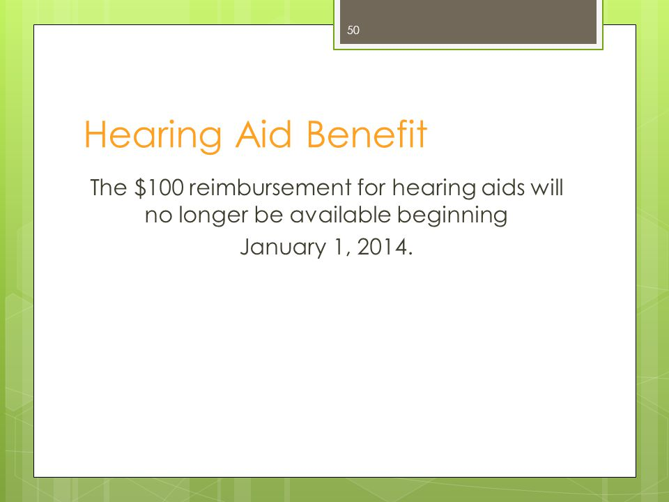 Hearing Aid Benefit The $100 reimbursement for hearing aids will no longer be available beginning January 1, 2014. 50