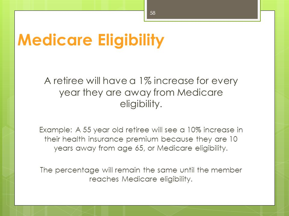 Medicare Eligibility A retiree will have a 1% increase for every year they are away from Medicare eligibility. Example: A 55 year old retiree will see