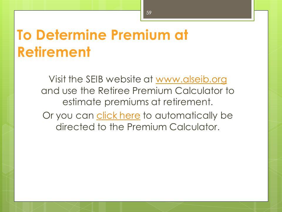 To Determine Premium at Retirement Visit the SEIB website at www.alseib.org and use the Retiree Premium Calculator to estimate premiums at retirement.
