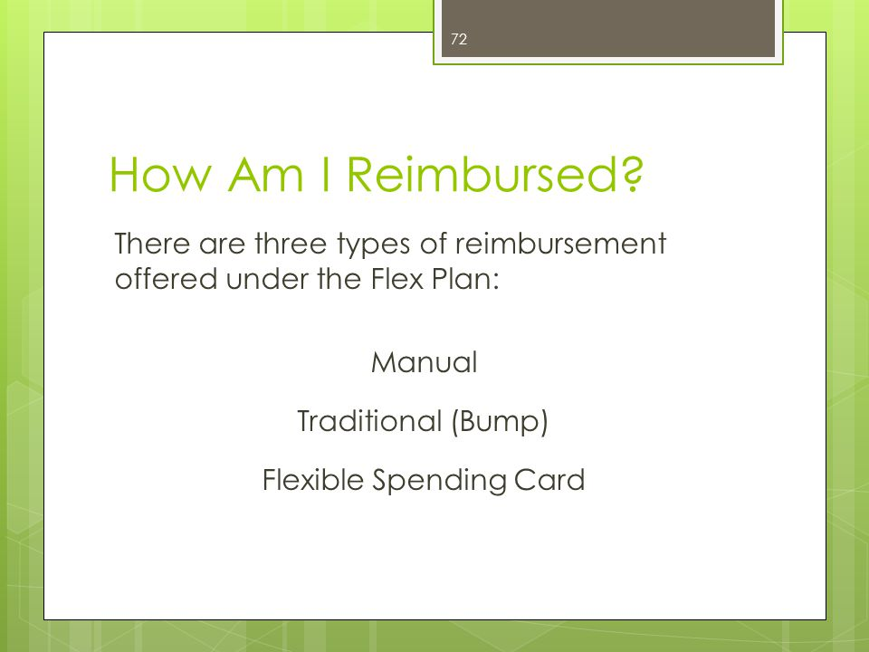 How Am I Reimbursed? There are three types of reimbursement offered under the Flex Plan: Manual Traditional (Bump) Flexible Spending Card 72