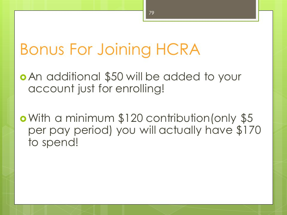 Bonus For Joining HCRA  An additional $50 will be added to your account just for enrolling!  With a minimum $120 contribution(only $5 per pay period