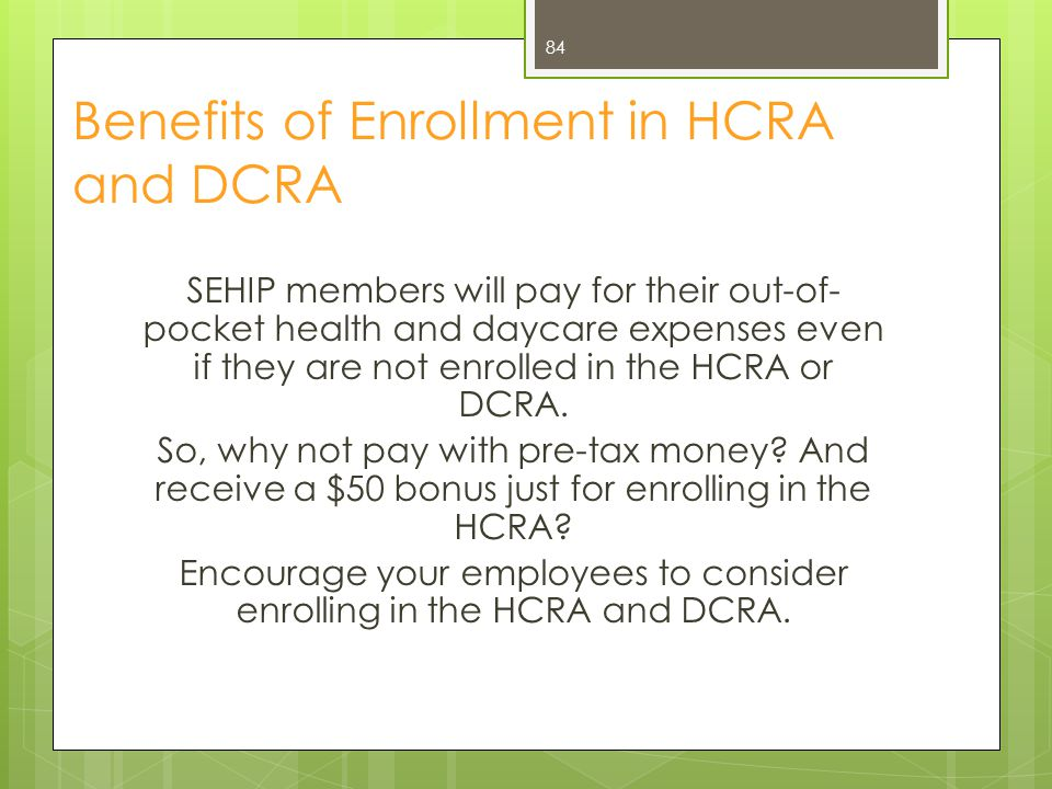 Benefits of Enrollment in HCRA and DCRA SEHIP members will pay for their out-of- pocket health and daycare expenses even if they are not enrolled in t