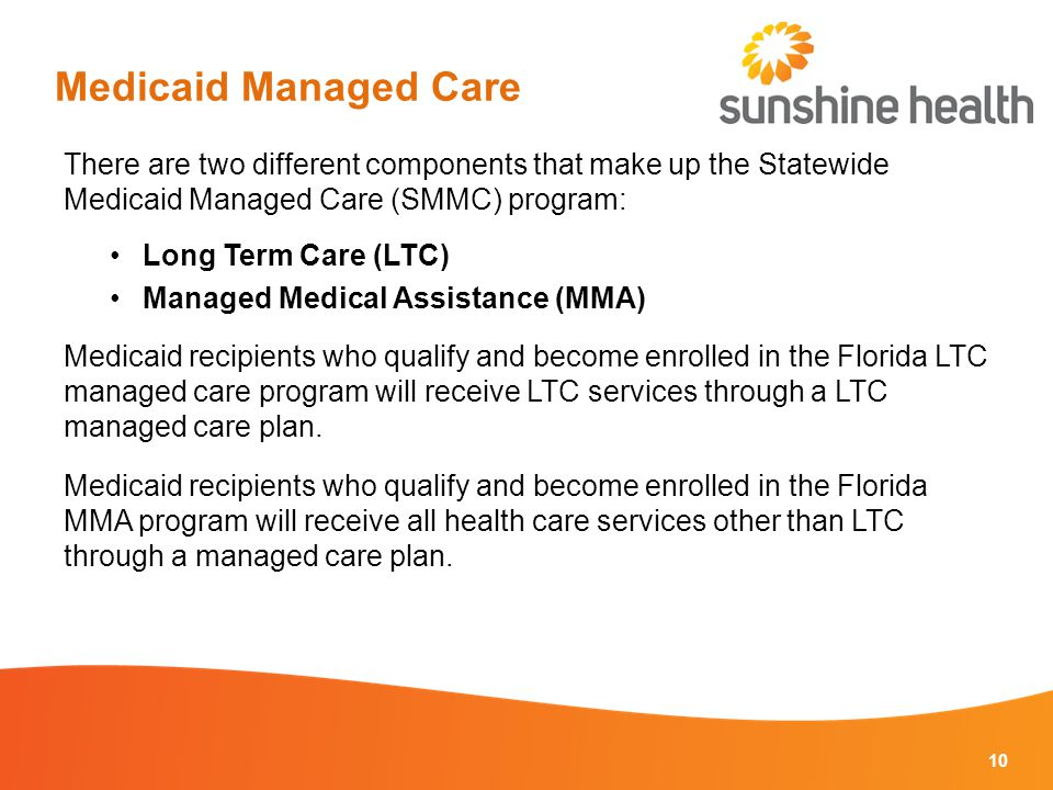 Medicaid Managed Care There are two different components that make up the Statewide Medicaid Managed Care (SMMC) program: Long Term Care (LTC) Managed Medical Assistance (MMA) Medicaid recipients who qualify and become enrolled in the Florida LTC managed care program will receive LTC services through a LTC managed care plan.