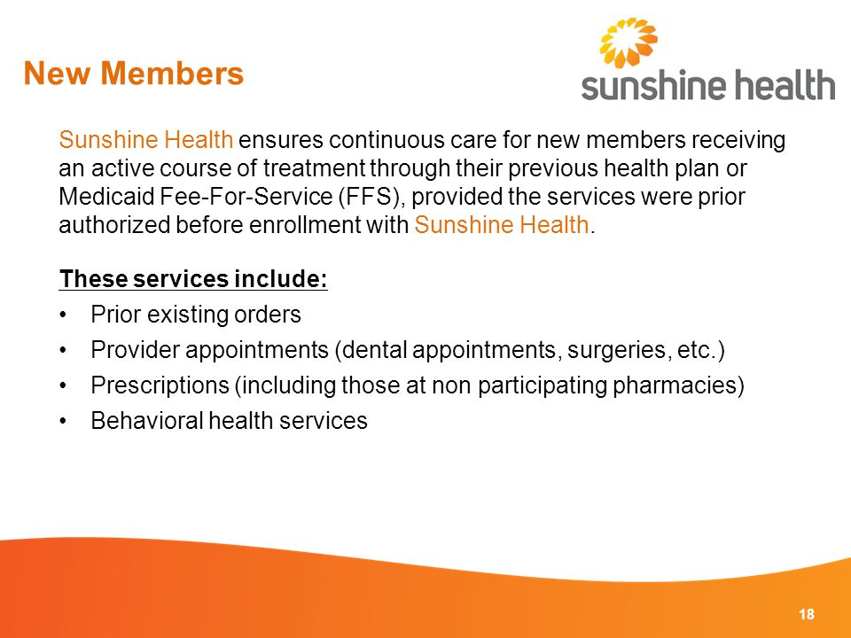 New Members 18 Sunshine Health ensures continuous care for new members receiving an active course of treatment through their previous health plan or Medicaid Fee-For-Service (FFS), provided the services were prior authorized before enrollment with Sunshine Health.