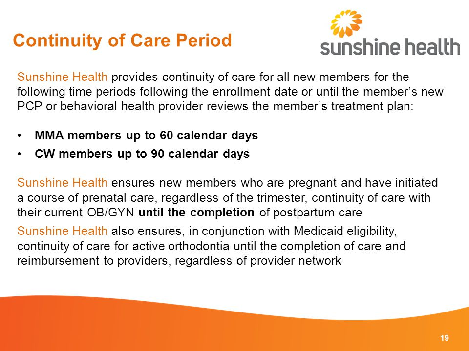 Continuity of Care Period 19 Sunshine Health provides continuity of care for all new members for the following time periods following the enrollment date or until the member's new PCP or behavioral health provider reviews the member's treatment plan: MMA members up to 60 calendar days CW members up to 90 calendar days Sunshine Health ensures new members who are pregnant and have initiated a course of prenatal care, regardless of the trimester, continuity of care with their current OB/GYN until the completion of postpartum care Sunshine Health also ensures, in conjunction with Medicaid eligibility, continuity of care for active orthodontia until the completion of care and reimbursement to providers, regardless of provider network