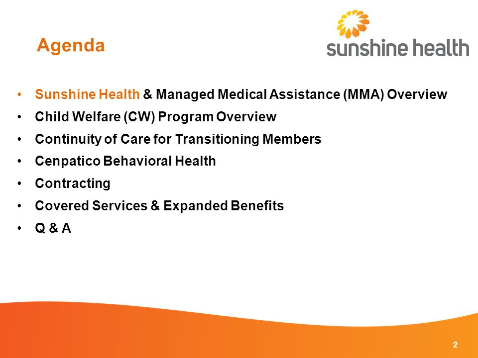 Agenda 2 Sunshine Health & Managed Medical Assistance (MMA) Overview Child Welfare (CW) Program Overview Continuity of Care for Transitioning Members Cenpatico Behavioral Health Contracting Covered Services & Expanded Benefits Q & A