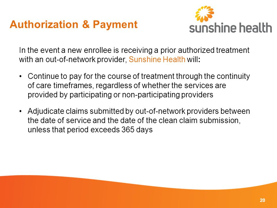 20 In the event a new enrollee is receiving a prior authorized treatment with an out-of-network provider, Sunshine Health will: Continue to pay for the course of treatment through the continuity of care timeframes, regardless of whether the services are provided by participating or non-participating providers Adjudicate claims submitted by out-of-network providers between the date of service and the date of the clean claim submission, unless that period exceeds 365 days Authorization & Payment