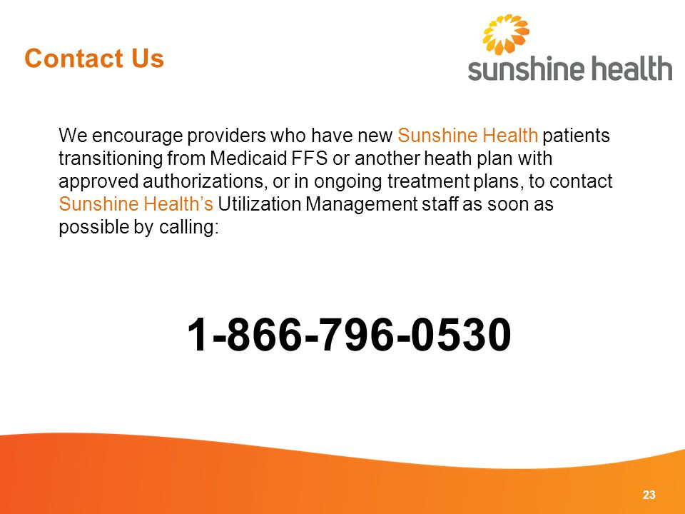 23 We encourage providers who have new Sunshine Health patients transitioning from Medicaid FFS or another heath plan with approved authorizations, or in ongoing treatment plans, to contact Sunshine Health's Utilization Management staff as soon as possible by calling: 1-866-796-0530 Contact Us