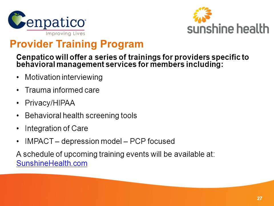 27 Provider Training Program Cenpatico will offer a series of trainings for providers specific to behavioral management services for members including: Motivation interviewing Trauma informed care Privacy/HIPAA Behavioral health screening tools Integration of Care IMPACT – depression model – PCP focused A schedule of upcoming training events will be available at: SunshineHealth.com SunshineHealth.com