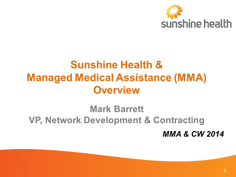 3 Sunshine Health & Managed Medical Assistance (MMA) Overview Mark Barrett VP, Network Development & Contracting MMA & CW 2014