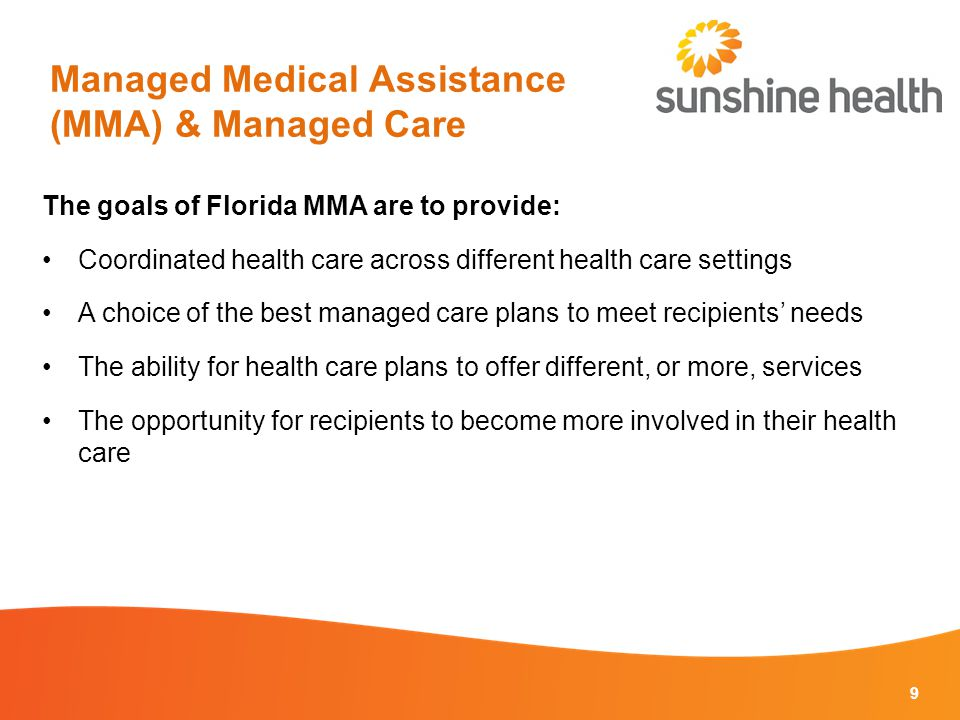 Managed Medical Assistance (MMA) & Managed Care The goals of Florida MMA are to provide: Coordinated health care across different health care settings A choice of the best managed care plans to meet recipients' needs The ability for health care plans to offer different, or more, services The opportunity for recipients to become more involved in their health care 9