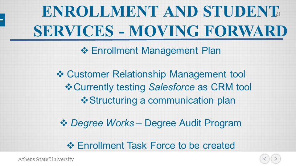 ENROLLMENT AND STUDENT SERVICES - MOVING FORWARD  Enrollment Management Plan  Customer Relationship Management tool  Currently testing Salesforce as CRM tool  Structuring a communication plan  Degree Works – Degree Audit Program  Enrollment Task Force to be created Athens State University 21