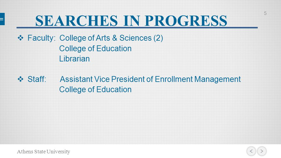 SEARCHES IN PROGRESS  Faculty: College of Arts & Sciences (2) College of Education Librarian  Staff: Assistant Vice President of Enrollment Management College of Education 5 Athens State University