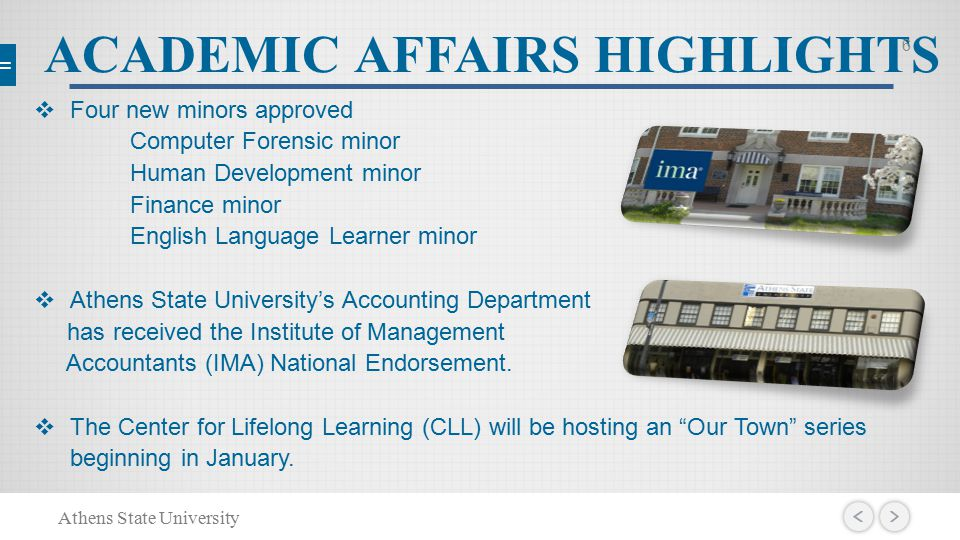 ACADEMIC AFFAIRS HIGHLIGHTS  Four new minors approved Computer Forensic minor Human Development minor Finance minor English Language Learner minor  Athens State University's Accounting Department has received the Institute of Management Accountants (IMA) National Endorsement.