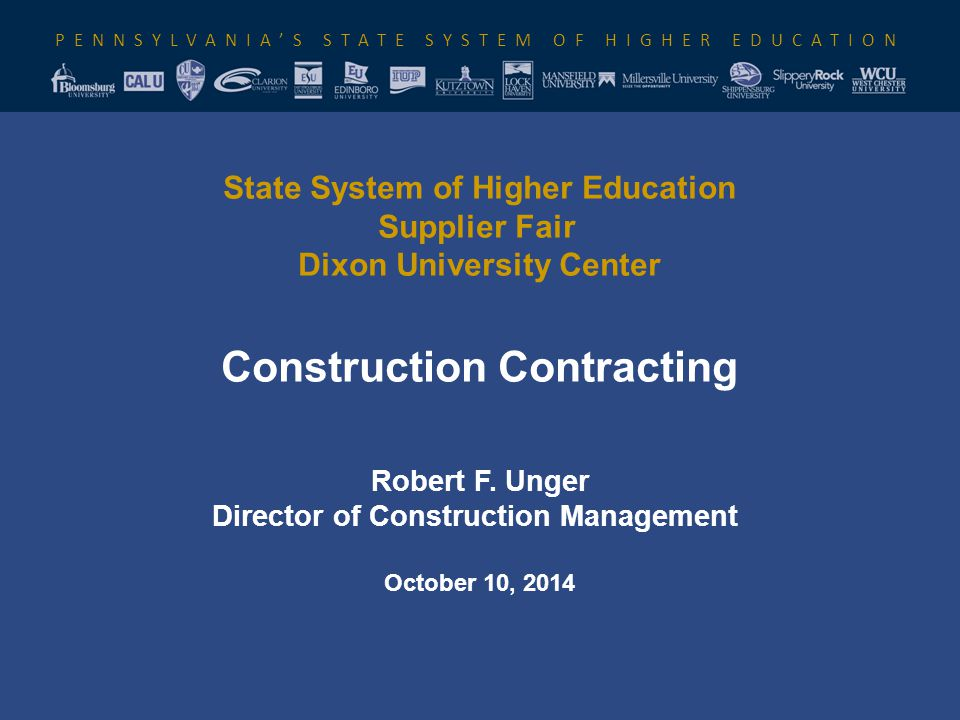 PENNSYLVANIA'S STATE SYSTEM OF HIGHER EDUCATION State System of Higher Education Supplier Fair Dixon University Center Construction Contracting Robert F.
