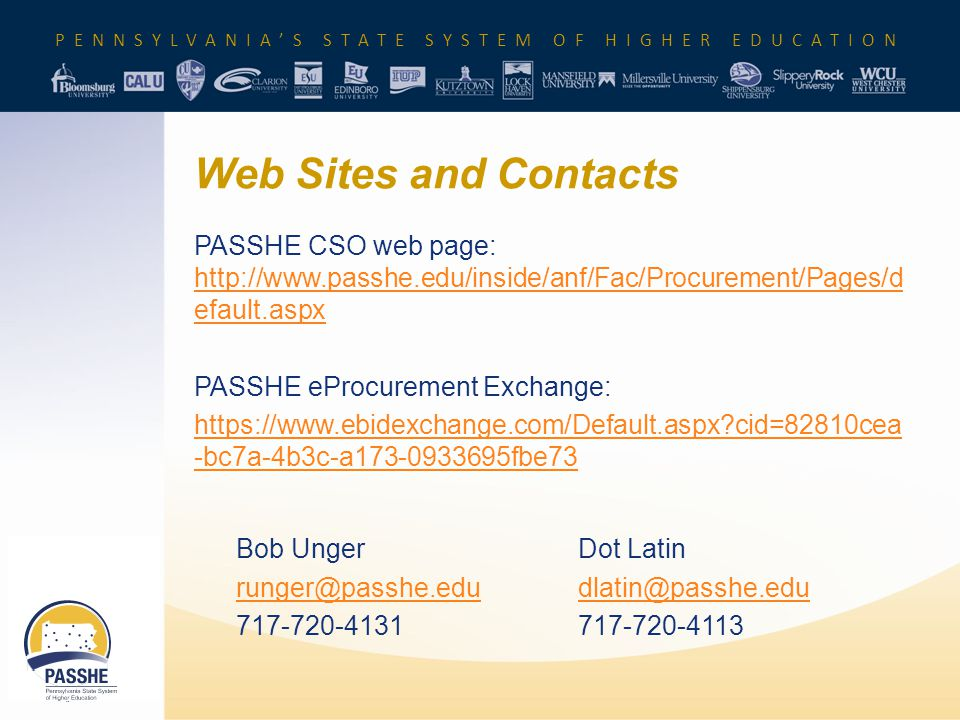 PENNSYLVANIA'S STATE SYSTEM OF HIGHER EDUCATION Web Sites and Contacts PASSHE CSO web page: http://www.passhe.edu/inside/anf/Fac/Procurement/Pages/d efault.aspx http://www.passhe.edu/inside/anf/Fac/Procurement/Pages/d efault.aspx PASSHE eProcurement Exchange: https://www.ebidexchange.com/Default.aspx cid=82810cea -bc7a-4b3c-a173-0933695fbe73 Bob UngerDot Latin runger@passhe.edudlatin@passhe.edu 717-720-4131717-720-4113