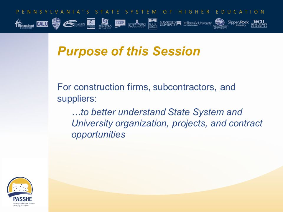 Purpose of this Session For construction firms, subcontractors, and suppliers: …to better understand State System and University organization, projects, and contract opportunities