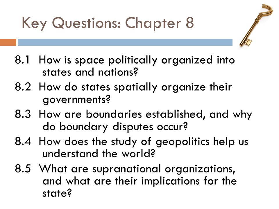 Key Questions: Chapter 8 8.1 How is space politically organized into states and nations? 8.2 How do states spatially organize their governments? 8.3 H