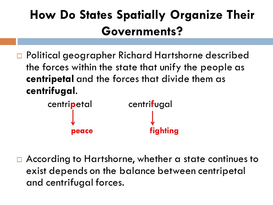  Political geographer Richard Hartshorne described the forces within the state that unify the people as centripetal and the forces that divide them a