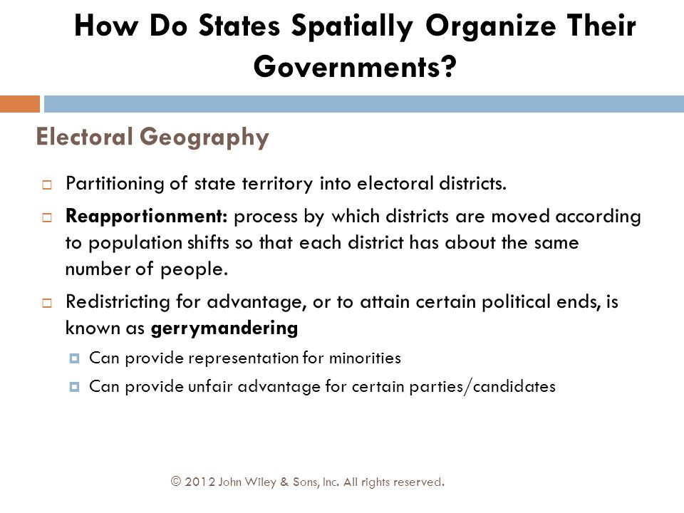 Electoral Geography © 2012 John Wiley & Sons, Inc. All rights reserved.  Partitioning of state territory into electoral districts.  Reapportionment: