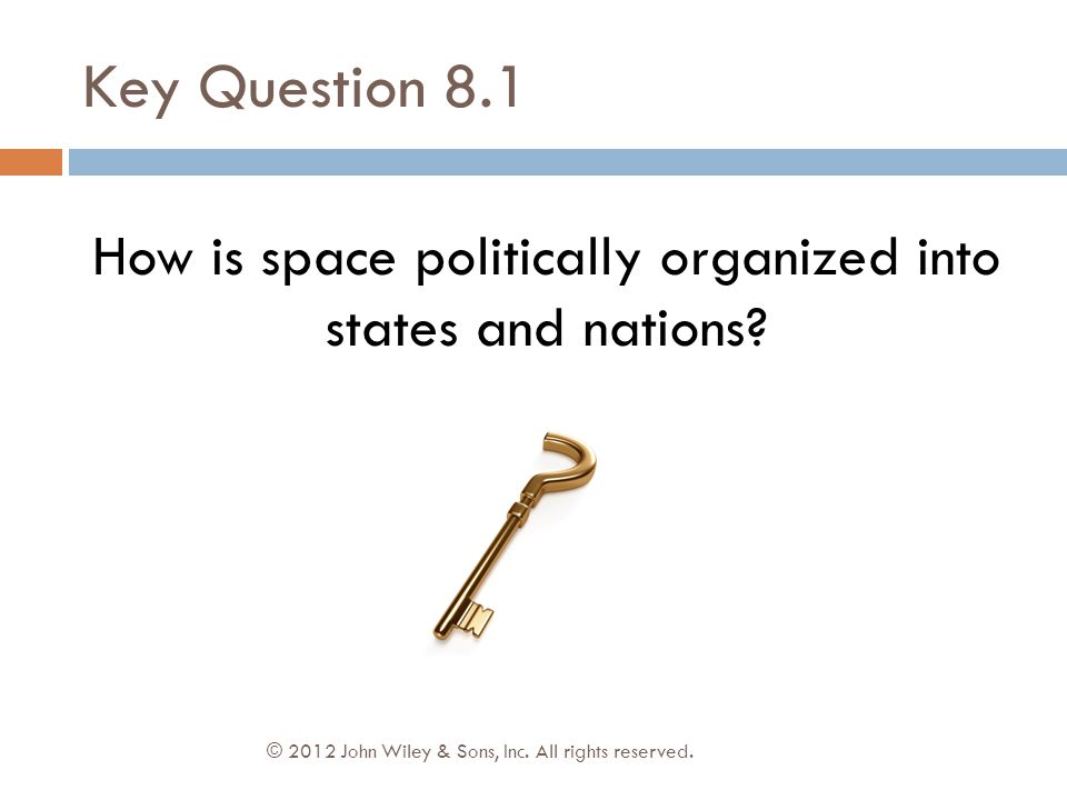 Key Question 8.1 © 2012 John Wiley & Sons, Inc. All rights reserved. How is space politically organized into states and nations?