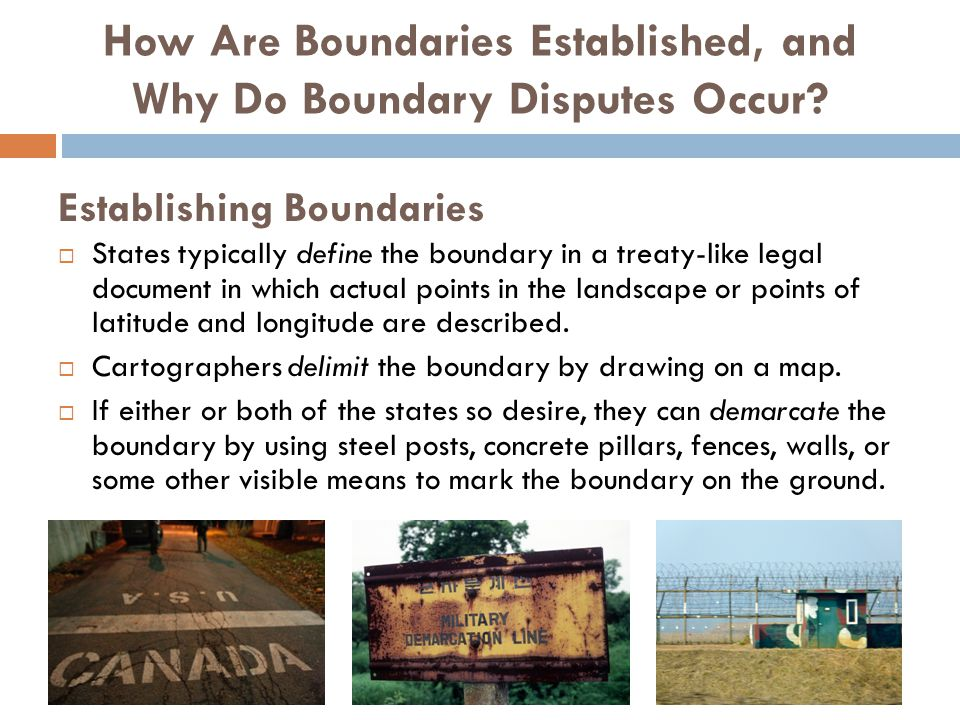 Establishing Boundaries  States typically define the boundary in a treaty-like legal document in which actual points in the landscape or points of la