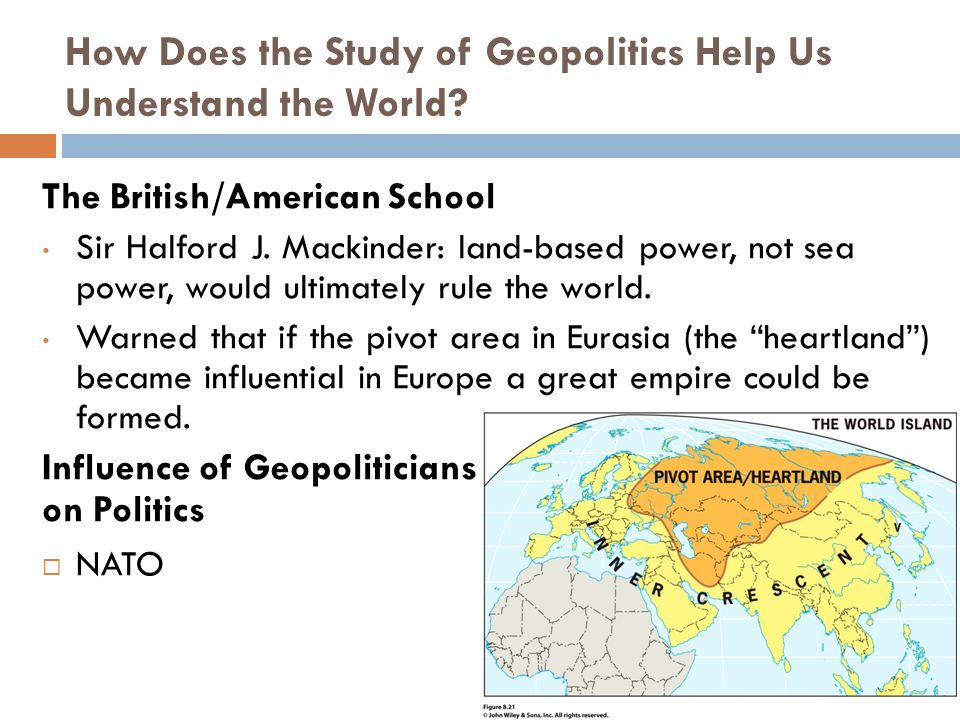 How Does the Study of Geopolitics Help Us Understand the World? The British/American School Sir Halford J. Mackinder: land-based power, not sea power,