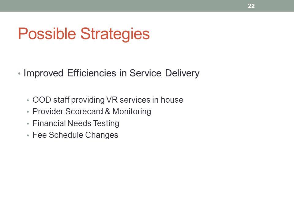 Possible Strategies Improved Efficiencies in Service Delivery OOD staff providing VR services in house Provider Scorecard & Monitoring Financial Needs Testing Fee Schedule Changes 22