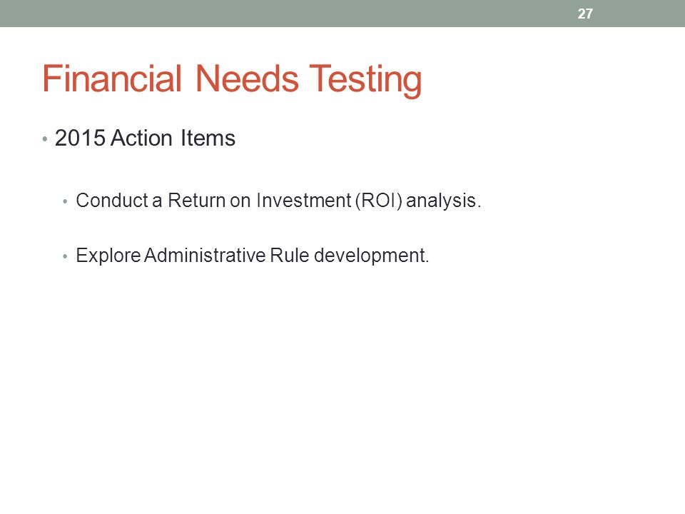 Financial Needs Testing 2015 Action Items Conduct a Return on Investment (ROI) analysis.