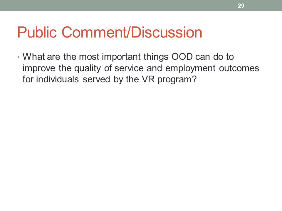 Public Comment/Discussion What are the most important things OOD can do to improve the quality of service and employment outcomes for individuals served by the VR program.