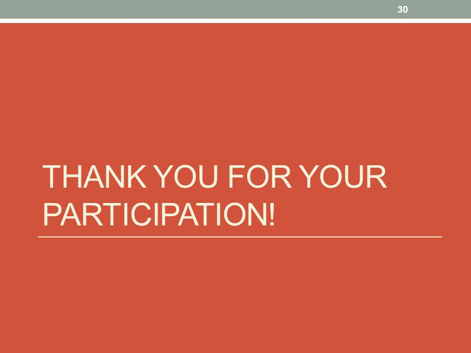 THANK YOU FOR YOUR PARTICIPATION! 30