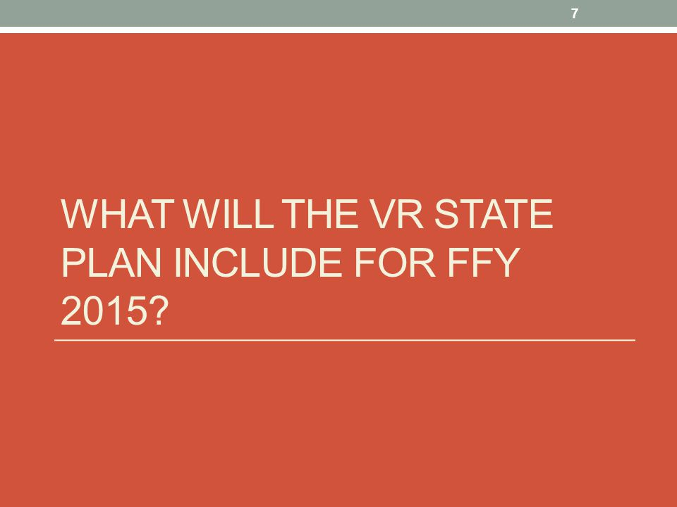 WHAT WILL THE VR STATE PLAN INCLUDE FOR FFY 2015 7