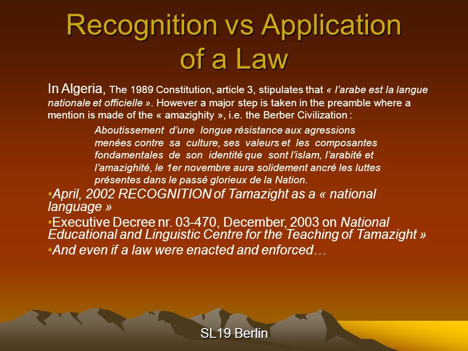 SL19 Berlin Recognition vs Application of a Law In Algeria, The 1989 Constitution, article 3, stipulates that « l'arabe est la langue nationale et officielle ».