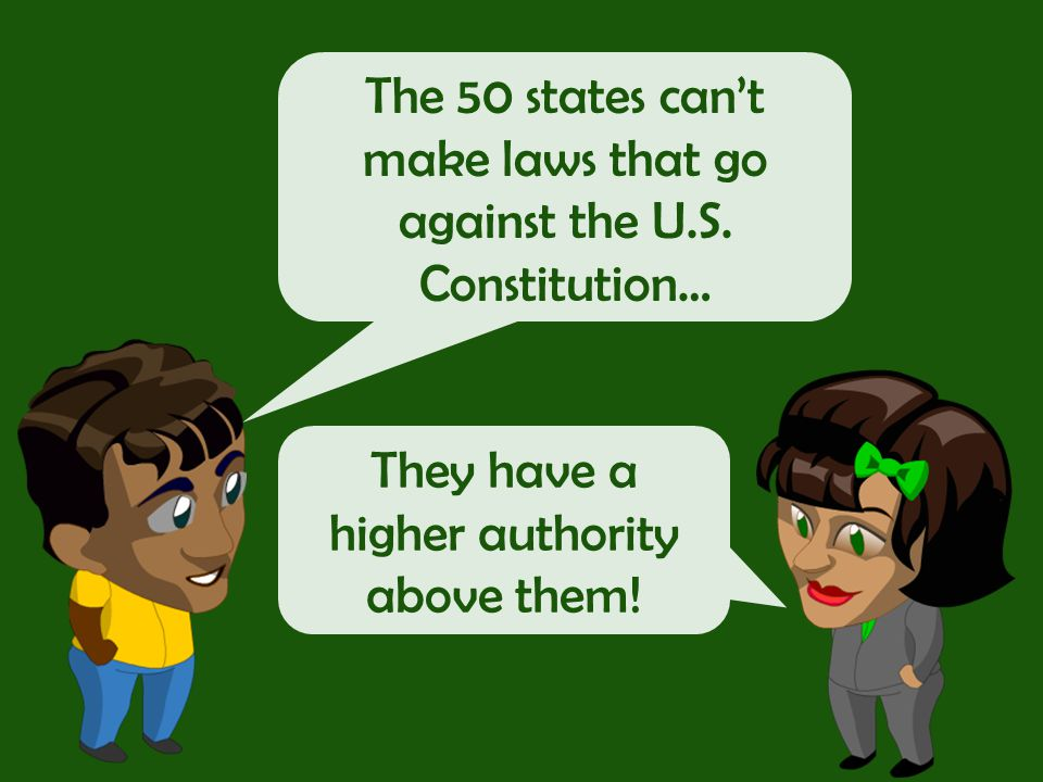 The 50 states can't make laws that go against the U.S.