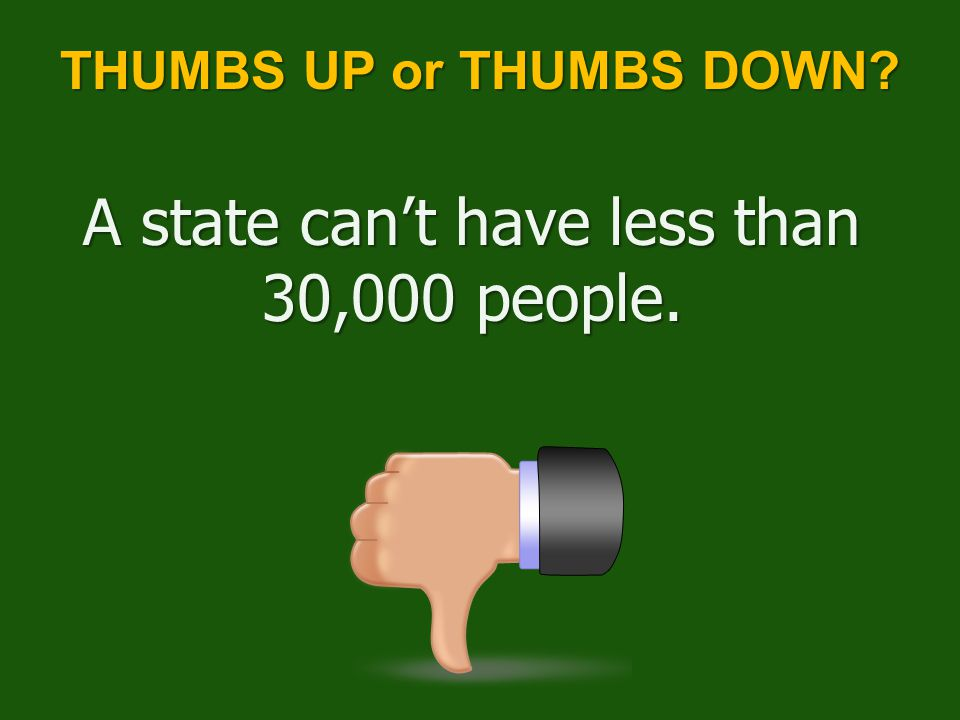 THUMBS UP or THUMBS DOWN? A state can't have less than 30,000 people.