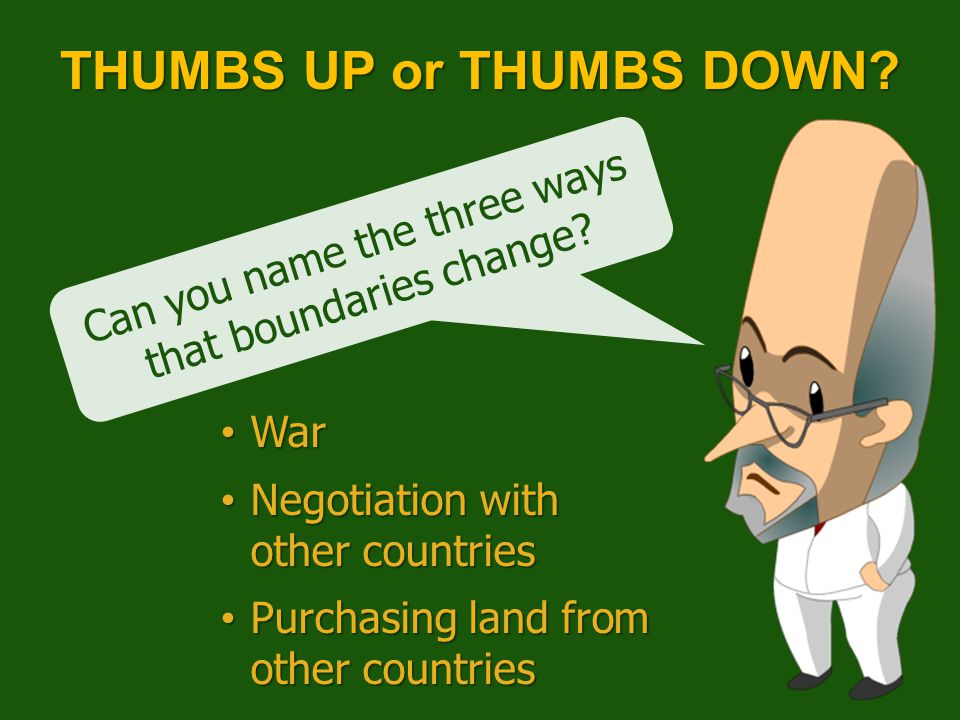 Can you name the three ways that boundaries change? THUMBS UP or THUMBS DOWN? War War Negotiation with other countries Negotiation with other countrie