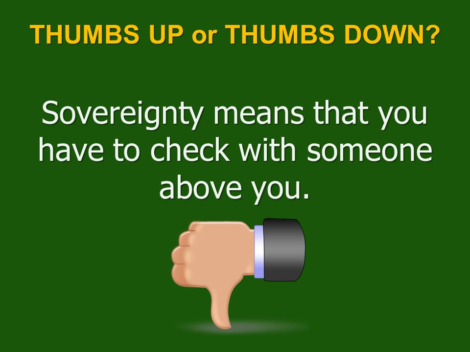 Sovereignty means that you have to check with someone above you. THUMBS UP or THUMBS DOWN?