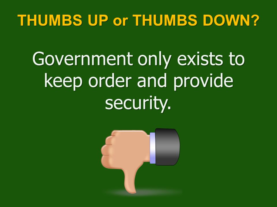 Government only exists to keep order and provide security. THUMBS UP or THUMBS DOWN?