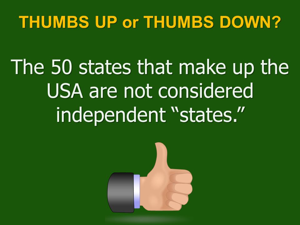 The 50 states that make up the USA are not considered independent states. THUMBS UP or THUMBS DOWN?