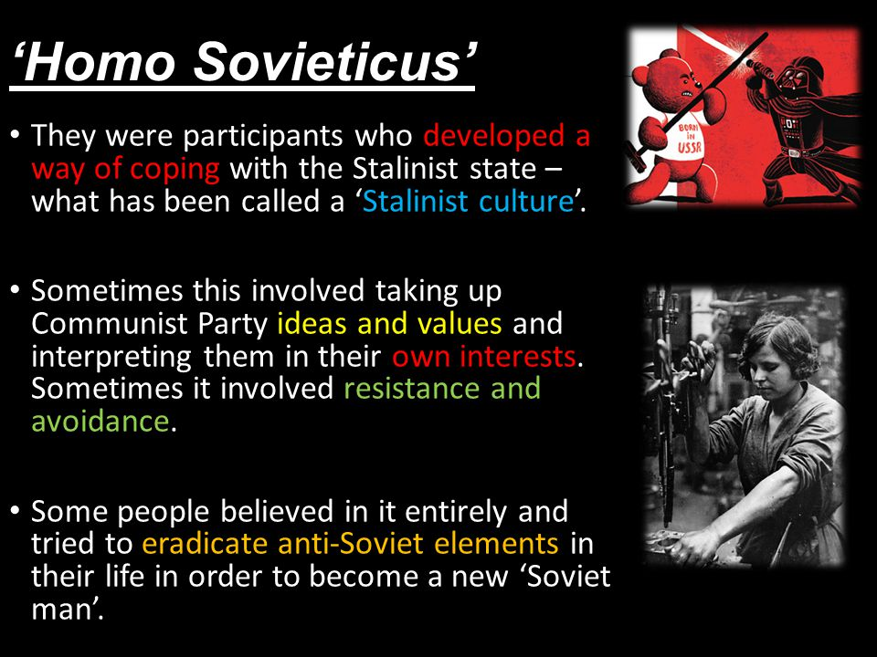 'Homo Sovieticus' They were participants who developed a way of coping with the Stalinist state – what has been called a 'Stalinist culture'.