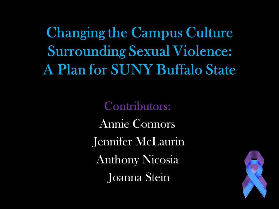 Changing the Campus Culture Surrounding Sexual Violence: A Plan for SUNY Buffalo State Contributors: Annie Connors Jennifer McLaurin Anthony Nicosia Joanna Stein