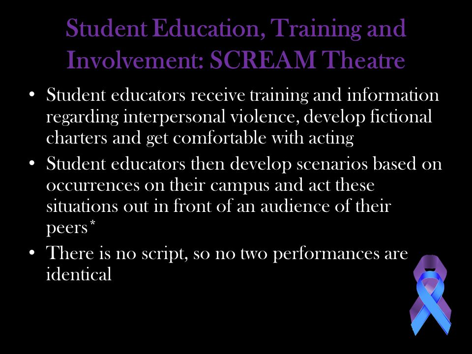 Student Education, Training and Involvement: SCREAM Theatre Student educators receive training and information regarding interpersonal violence, develop fictional charters and get comfortable with acting Student educators then develop scenarios based on occurrences on their campus and act these situations out in front of an audience of their peers* There is no script, so no two performances are identical