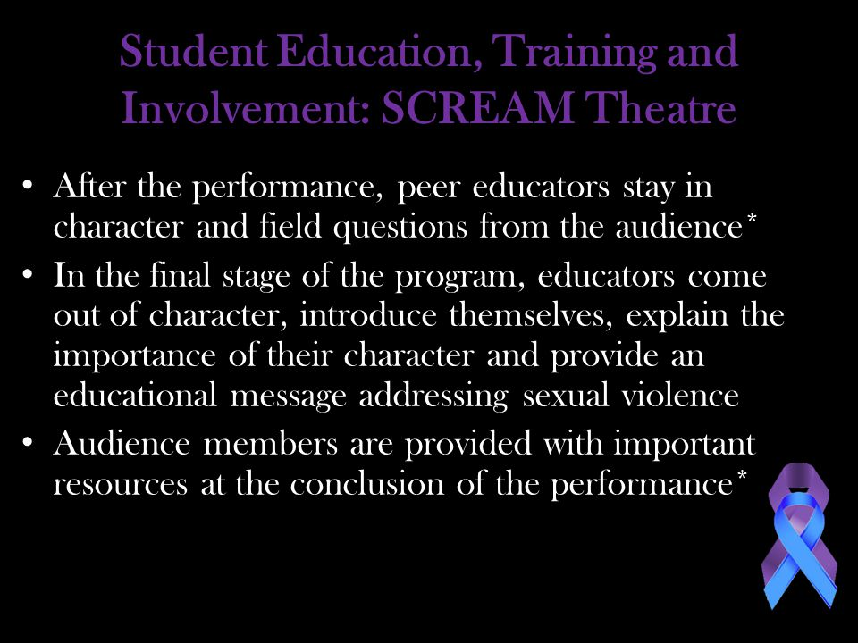 Student Education, Training and Involvement: SCREAM Theatre After the performance, peer educators stay in character and field questions from the audience* In the final stage of the program, educators come out of character, introduce themselves, explain the importance of their character and provide an educational message addressing sexual violence Audience members are provided with important resources at the conclusion of the performance*