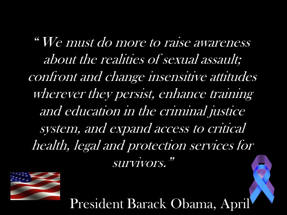 We must do more to raise awareness about the realities of sexual assault; confront and change insensitive attitudes wherever they persist, enhance training and education in the criminal justice system, and expand access to critical health, legal and protection services for survivors. President Barack Obama, April 2012