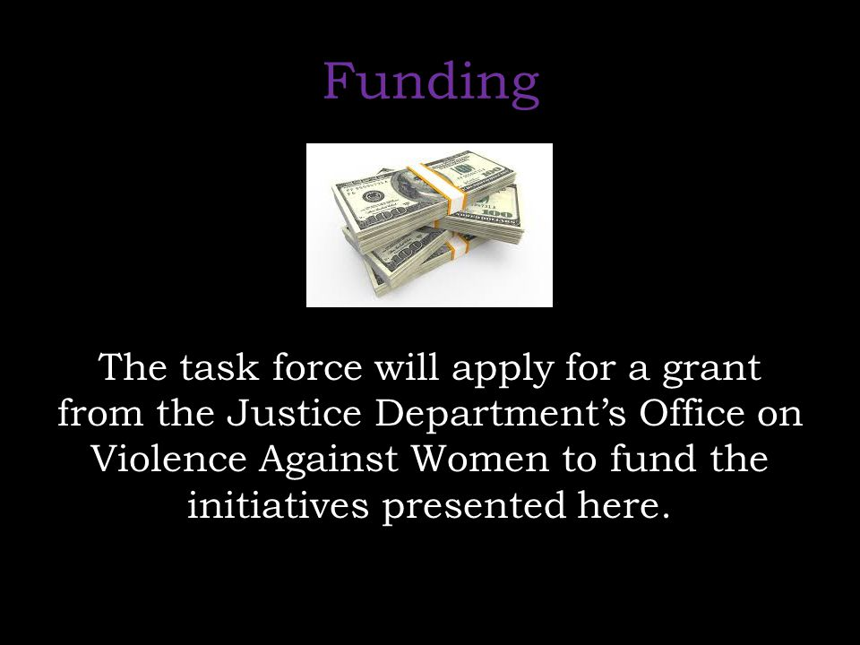 Funding The task force will apply for a grant from the Justice Department's Office on Violence Against Women to fund the initiatives presented here.