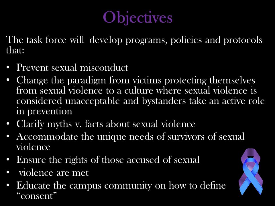 Objectives The task force will develop programs, policies and protocols that: Prevent sexual misconduct Change the paradigm from victims protecting themselves from sexual violence to a culture where sexual violence is considered unacceptable and bystanders take an active role in prevention Clarify myths v.